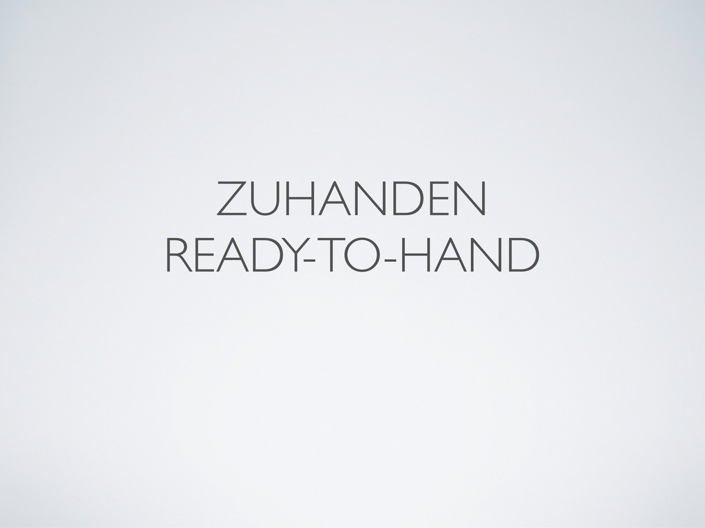 ZUHANDEN READY-TO-HAND