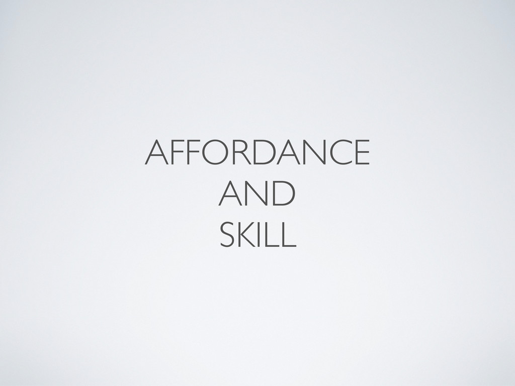 AFFORDANCE AND SKILL