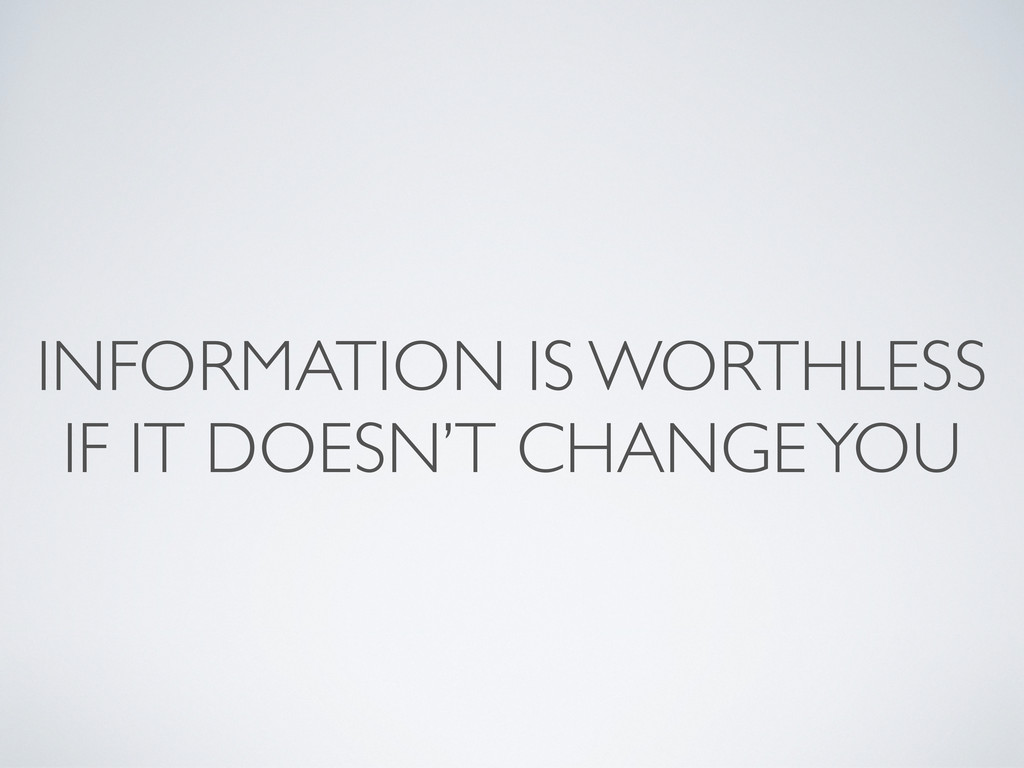 INFORMATION IS WORTHLESS IF IT DOESN'T CHANGE Y...