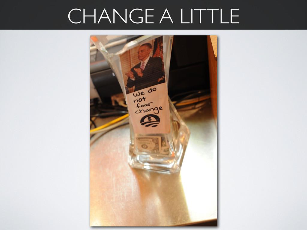 CHANGE A LITTLE