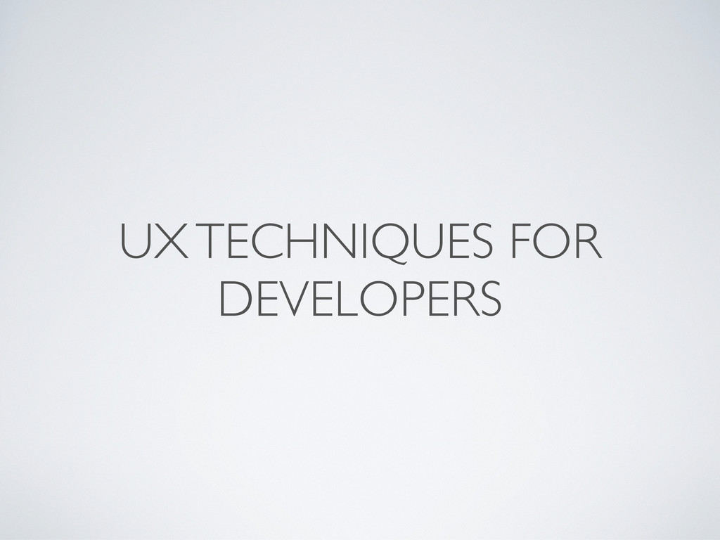 UX TECHNIQUES FOR DEVELOPERS