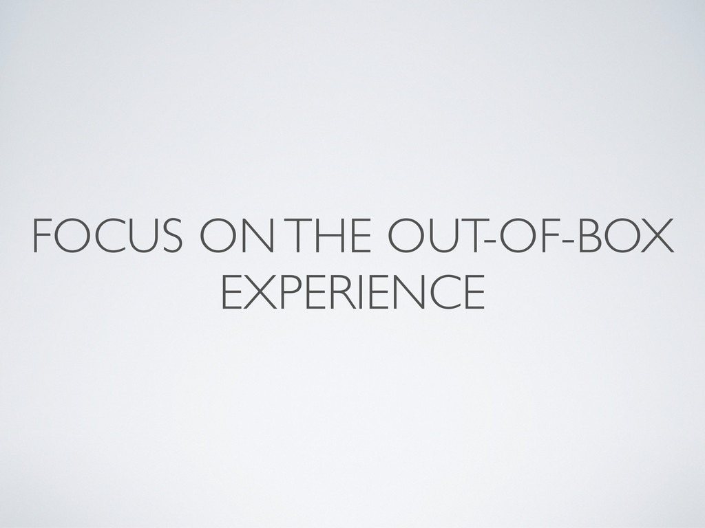 FOCUS ON THE OUT-OF-BOX EXPERIENCE