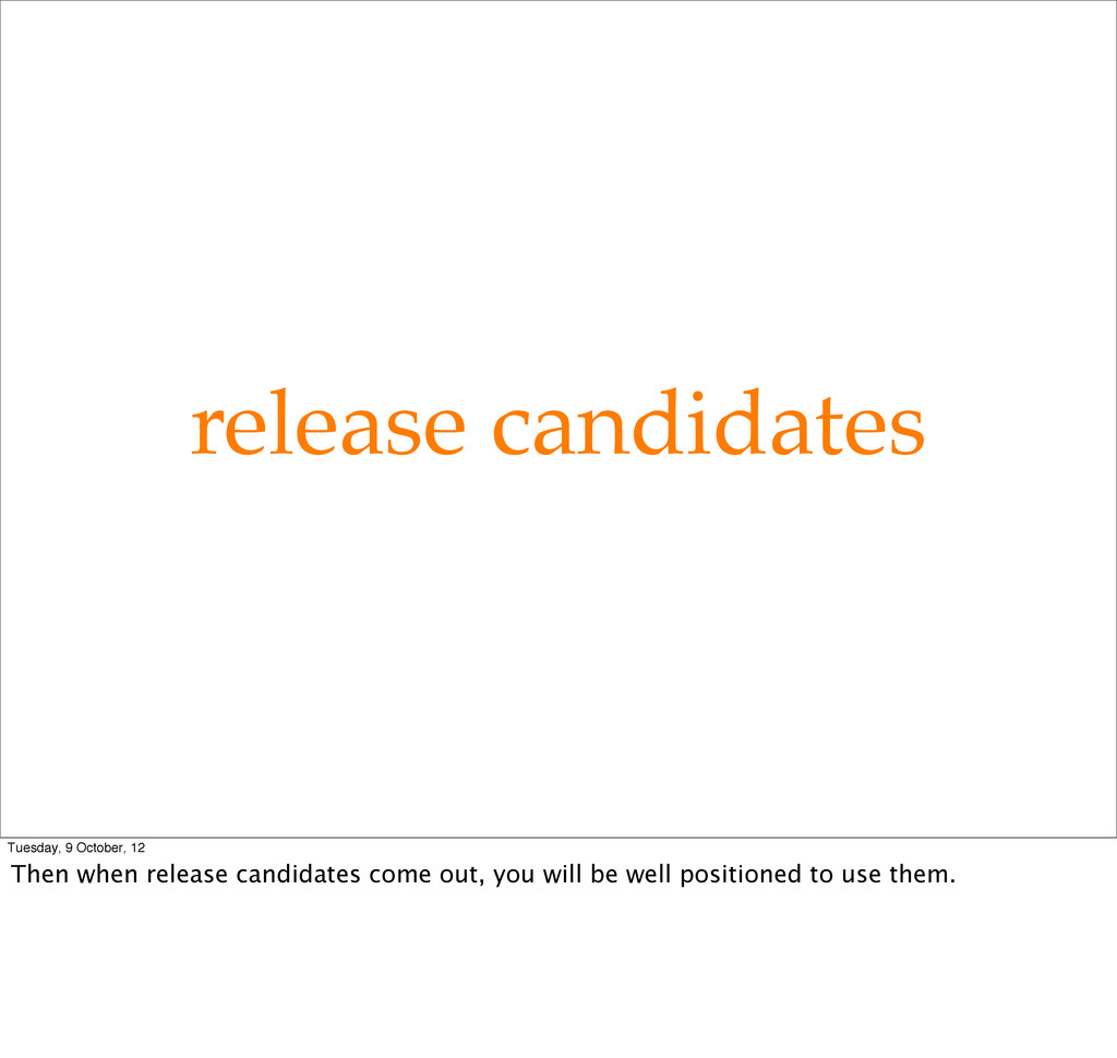 release candidates Tuesday, 9 October, 12 Then ...
