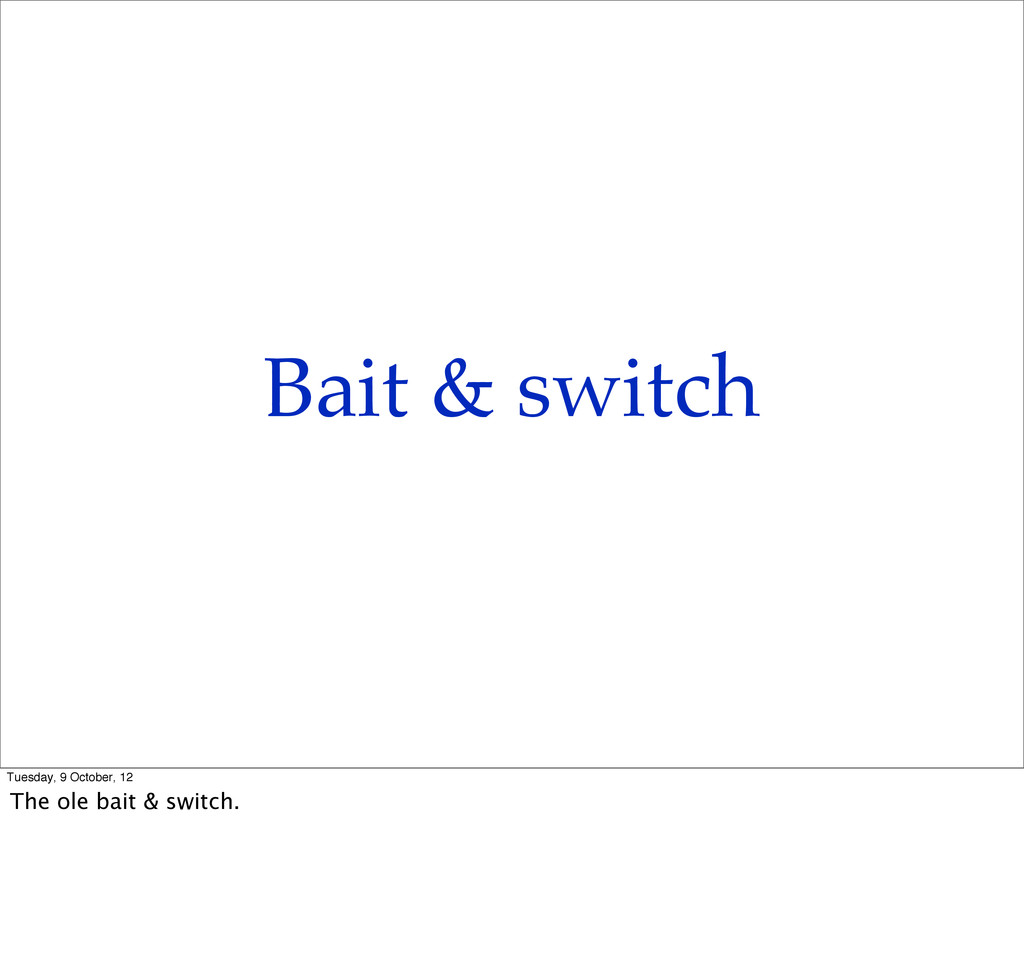 Bait & switch Tuesday, 9 October, 12 The ole ba...