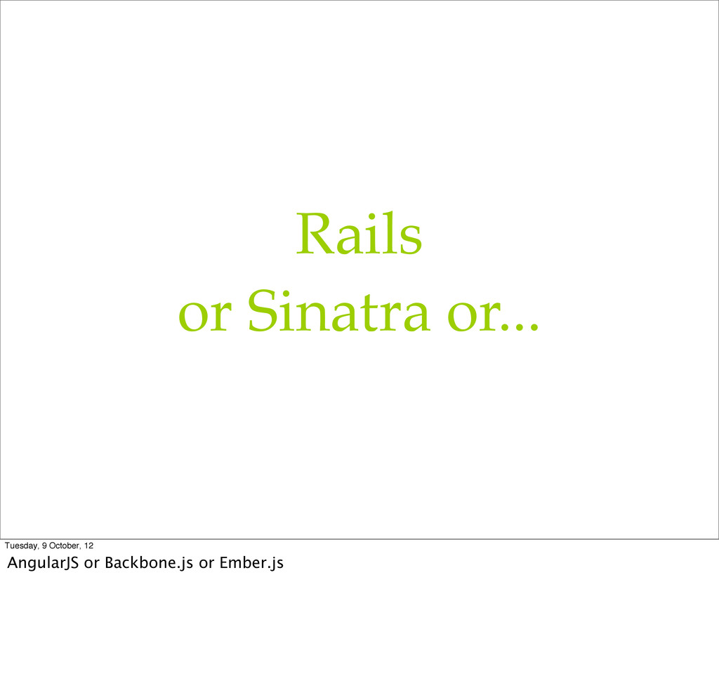 Rails or Sinatra or... Tuesday, 9 October, 12 A...