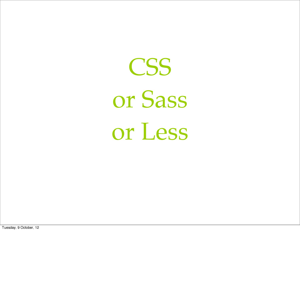 CSS or Sass or Less Tuesday, 9 October, 12