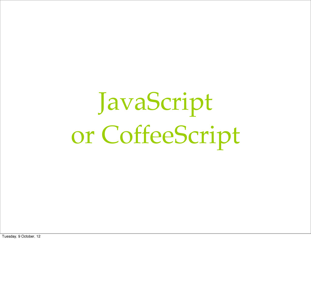 JavaScript or CoffeeScript Tuesday, 9 October, ...
