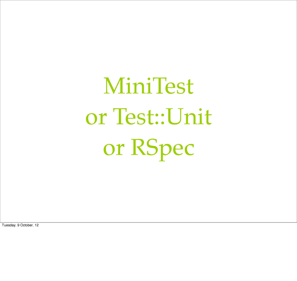 MiniTest or Test::Unit or RSpec Tuesday, 9 Octo...