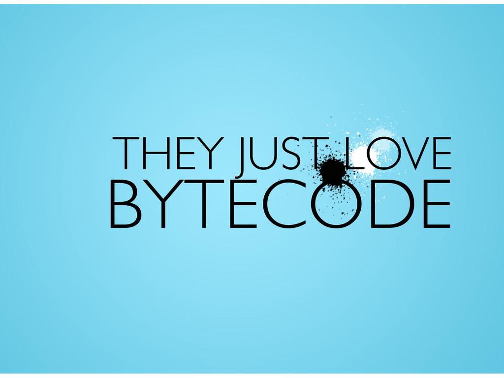 THEY JUST LOVE BYTECODE