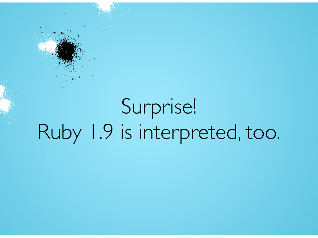 Surprise! Ruby 1.9 is interpreted, too.