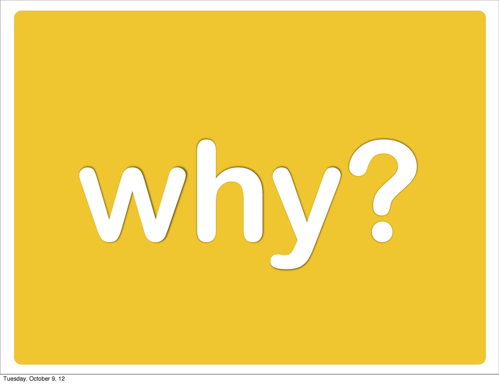 why? Tuesday, October 9, 12