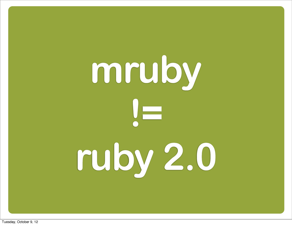 mruby != ruby 2.0 Tuesday, October 9, 12