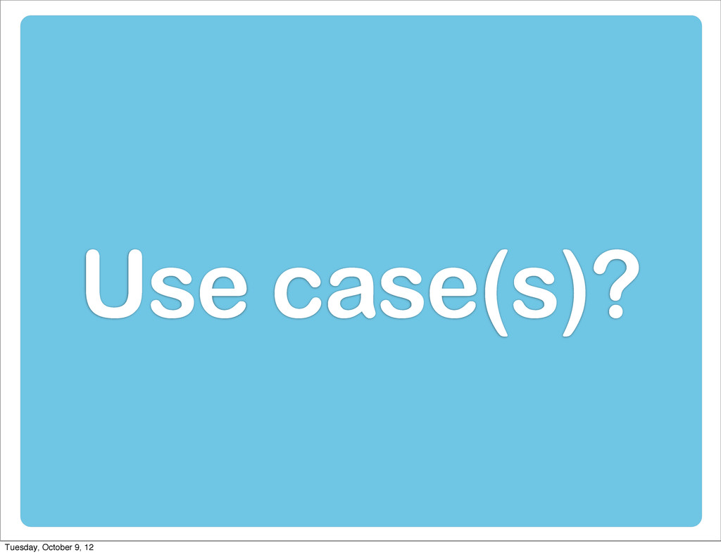 Use case(s)? Tuesday, October 9, 12