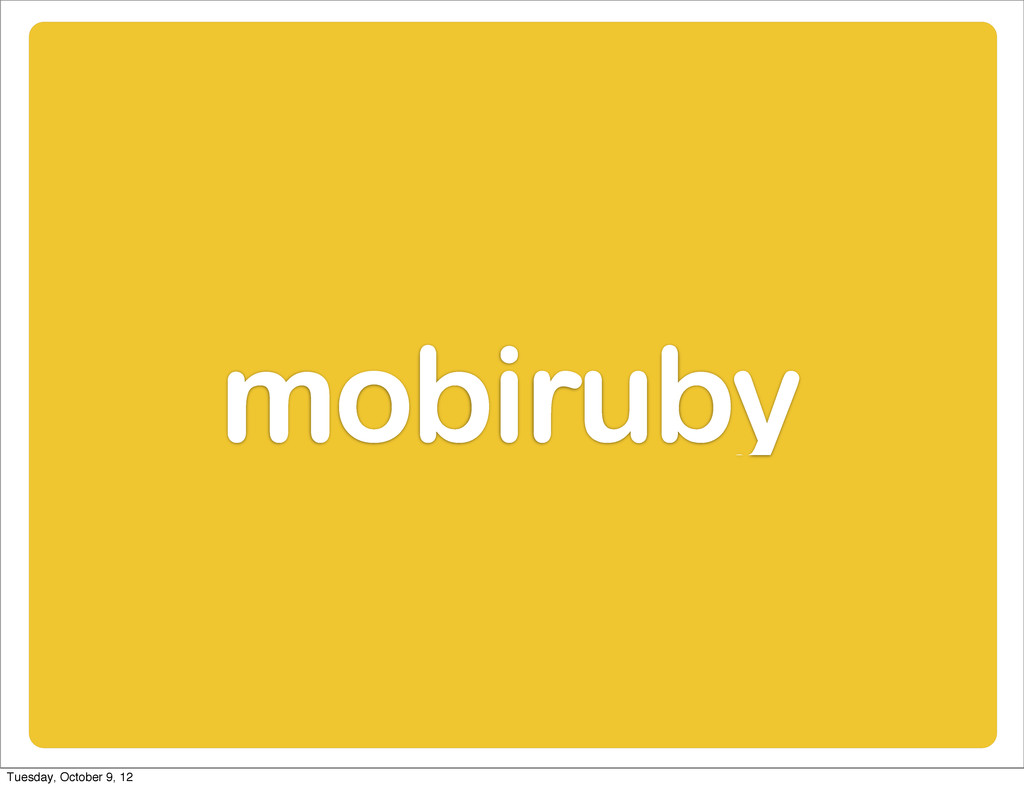 mobiruby Tuesday, October 9, 12