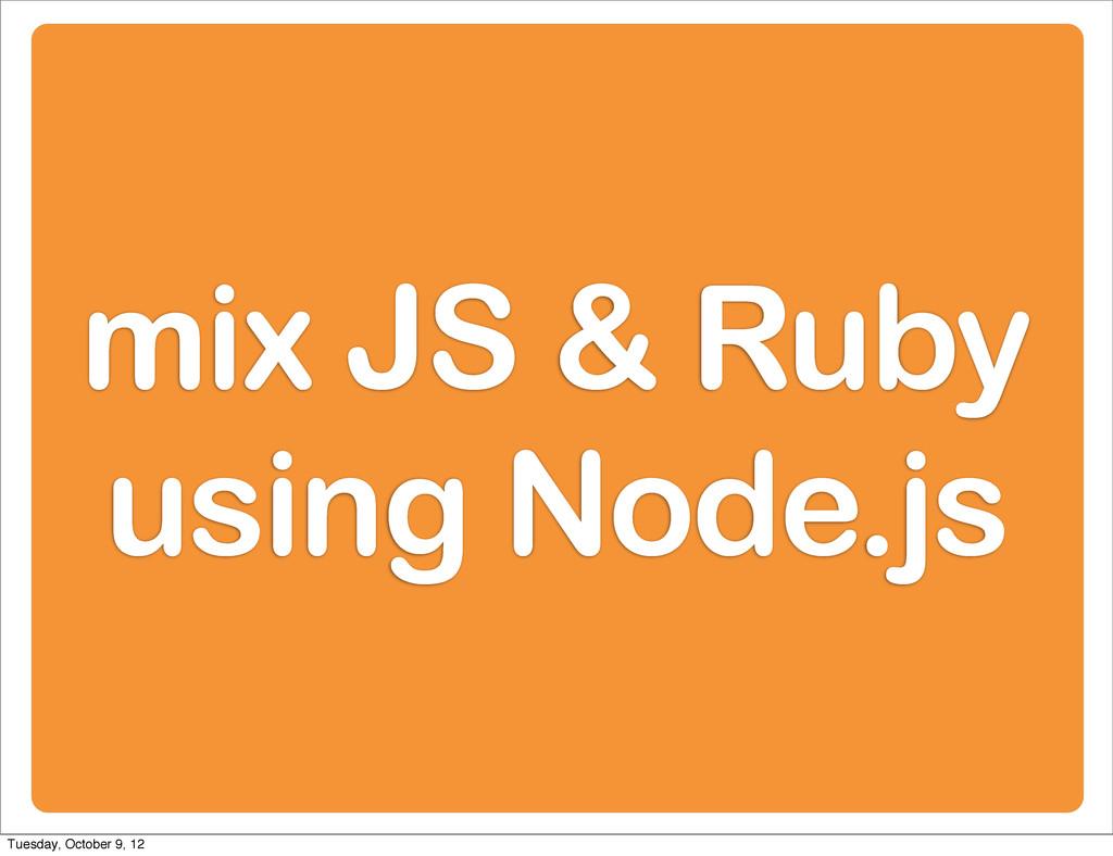 mix JS & Ruby using Node.js Tuesday, October 9,...
