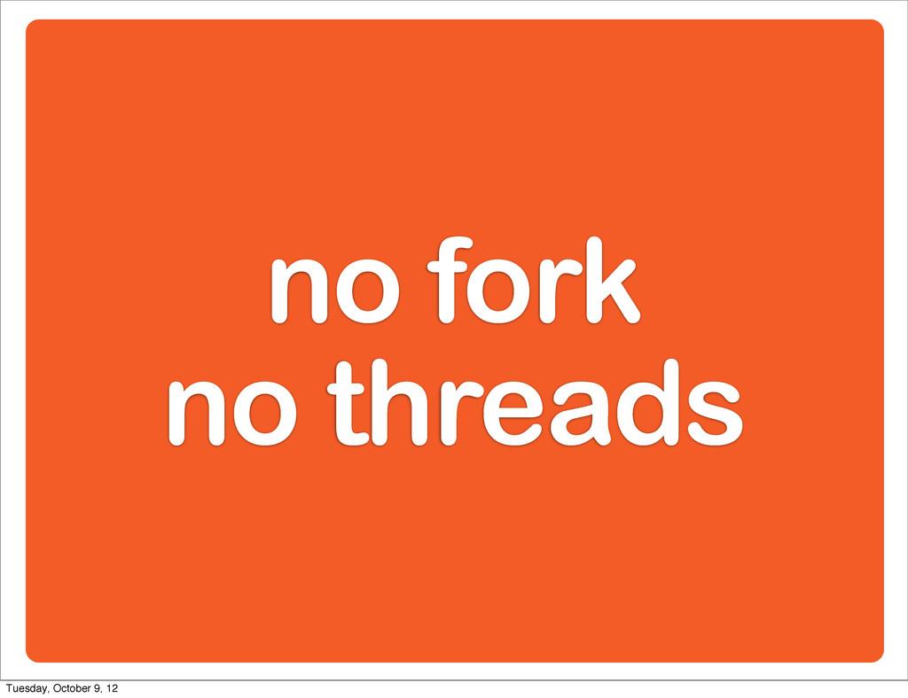 no fork no threads Tuesday, October 9, 12