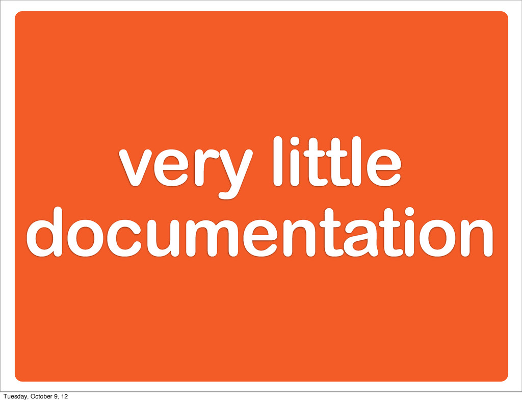 very little documentation Tuesday, October 9, 12