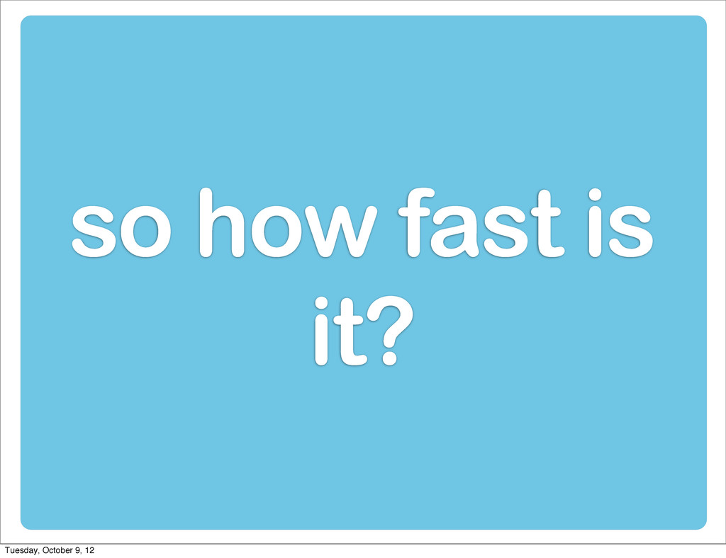 so how fast is it? Tuesday, October 9, 12