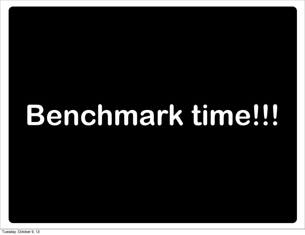 Benchmark time!!! Tuesday, October 9, 12