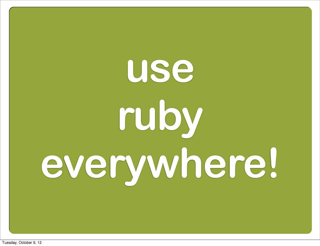 use ruby everywhere! Tuesday, October 9, 12