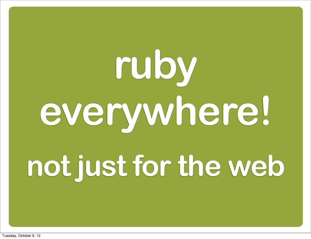 ruby everywhere! not just for the web Tuesday, ...