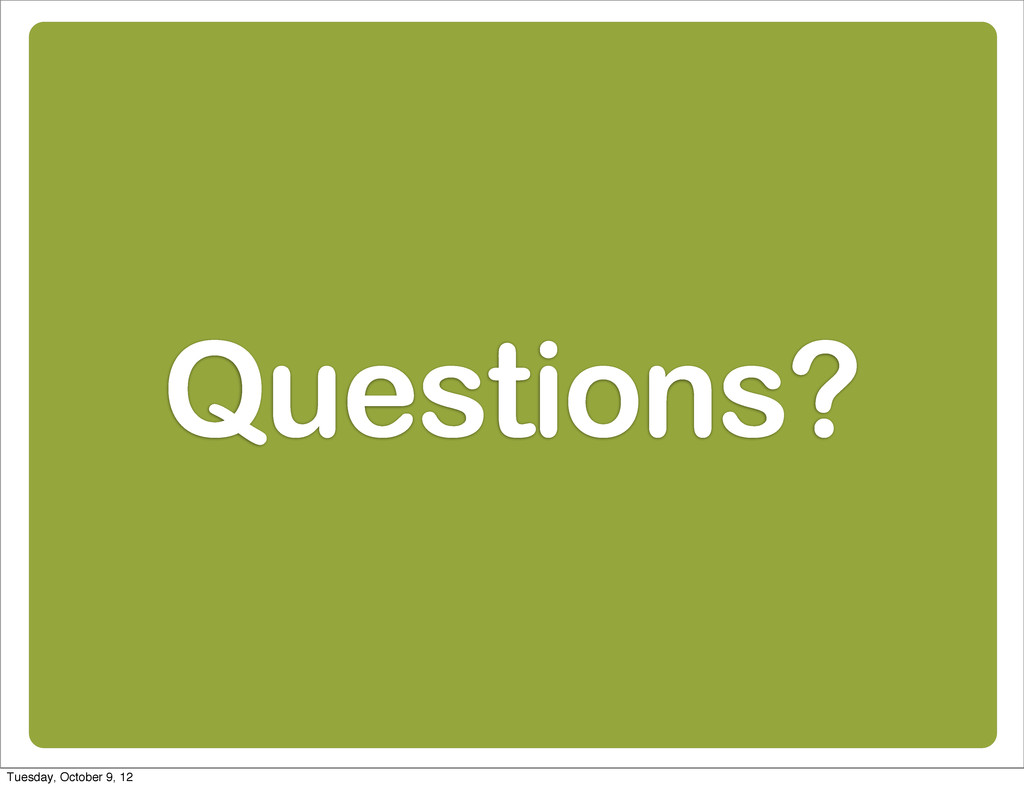 Questions? Tuesday, October 9, 12