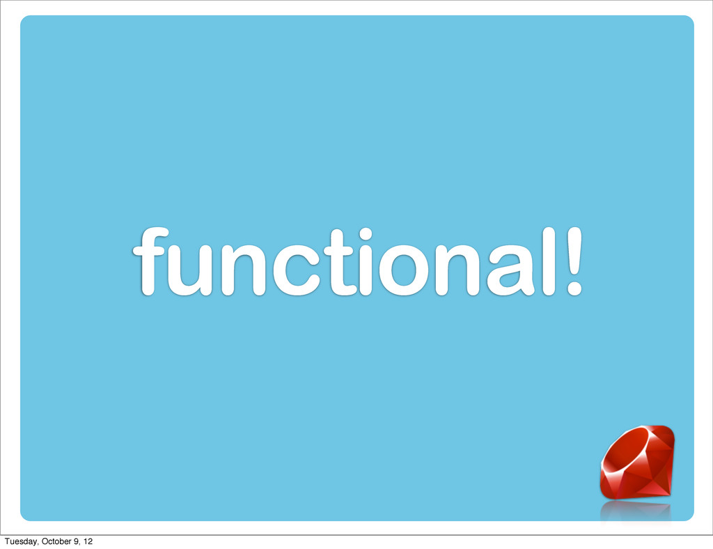 functional! Tuesday, October 9, 12