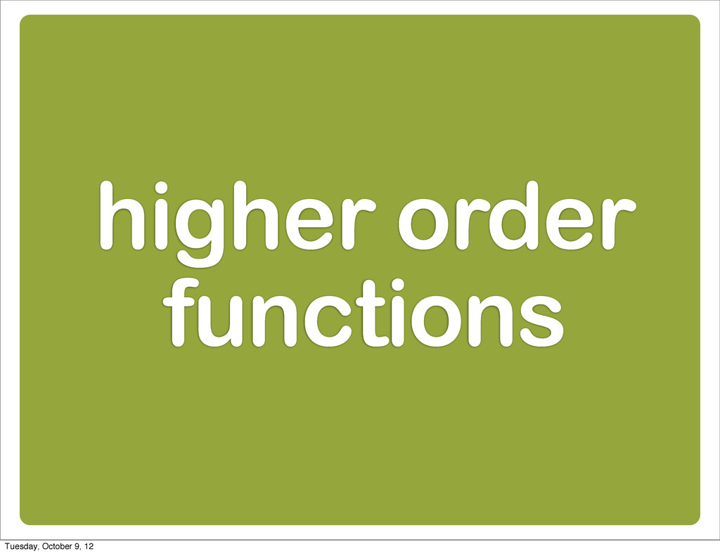 higher order functions Tuesday, October 9, 12