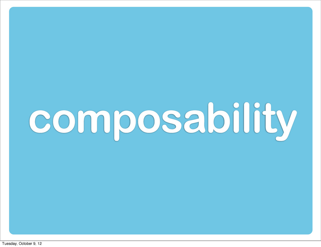 composability Tuesday, October 9, 12