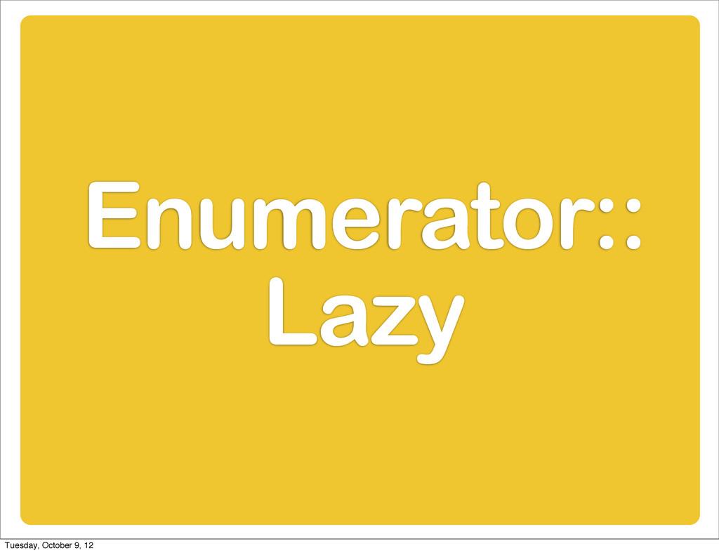 Enumerator:: Lazy Tuesday, October 9, 12