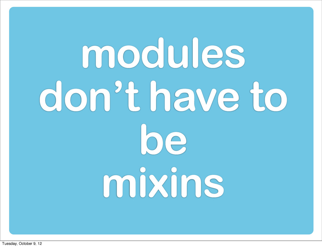 modules don't have to be mixins Tuesday, Octobe...