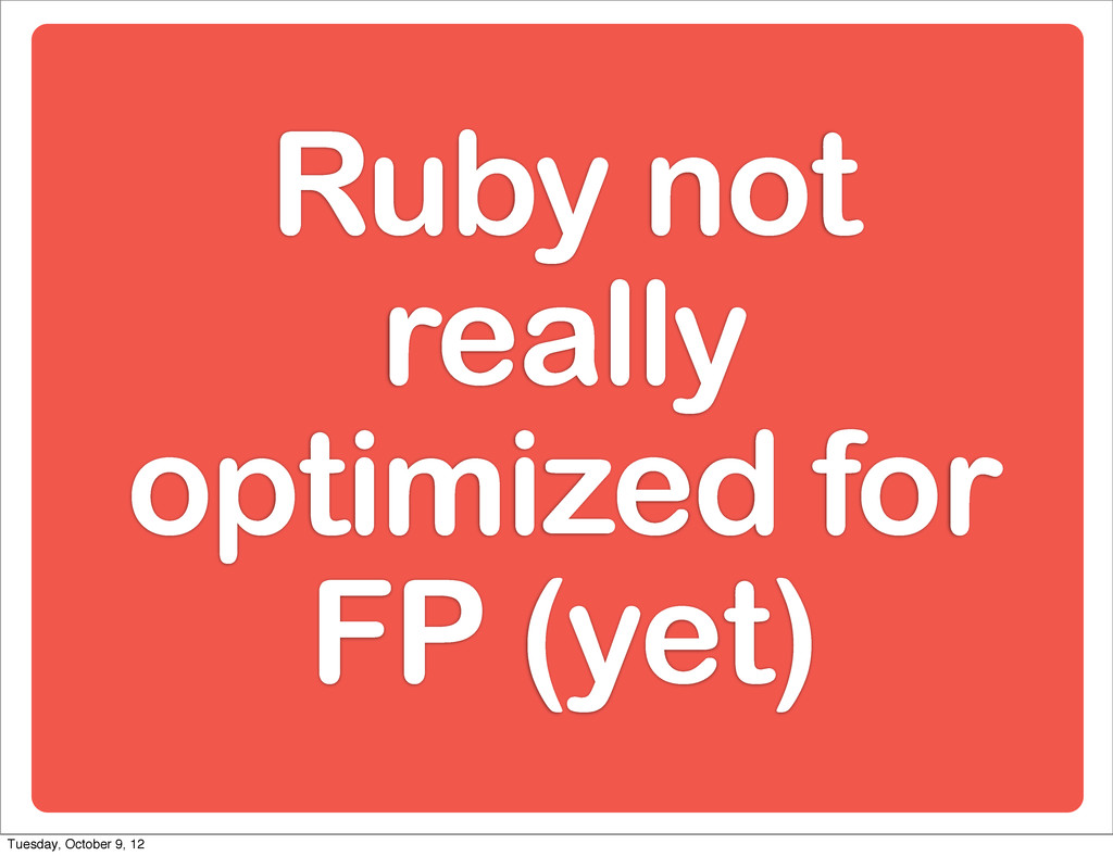 Ruby not really optimized for FP (yet) Tuesday,...