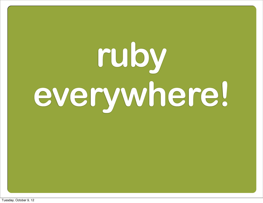 ruby everywhere! Tuesday, October 9, 12