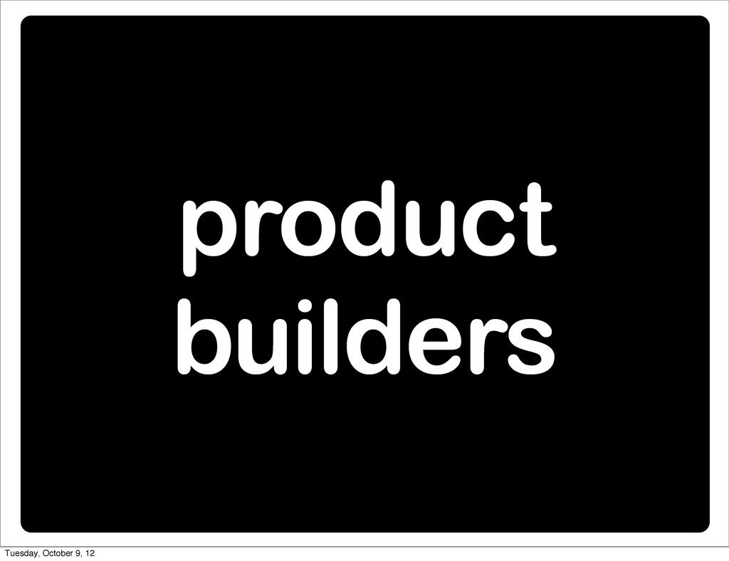 product builders Tuesday, October 9, 12