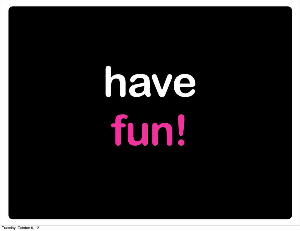 have fun! Tuesday, October 9, 12