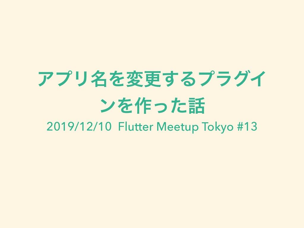 ΞϓϦ໊Λมߋ͢ΔϓϥάΠ ϯΛ࡞ͬͨ 2019/12/10 Flutter Meetup ...