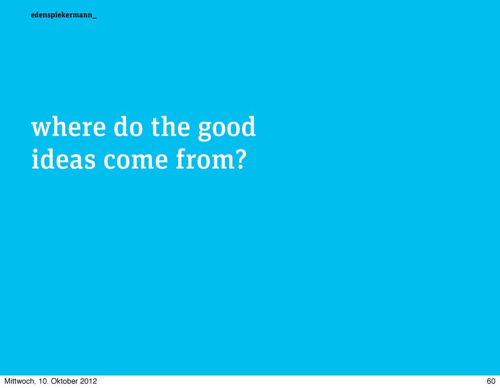 edenspiekermann_ where do the good ideas come f...
