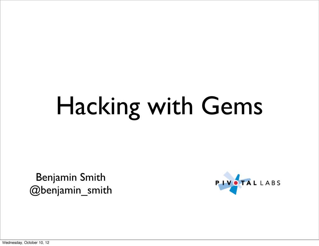 Hacking with Gems Benjamin Smith @benjamin_smit...