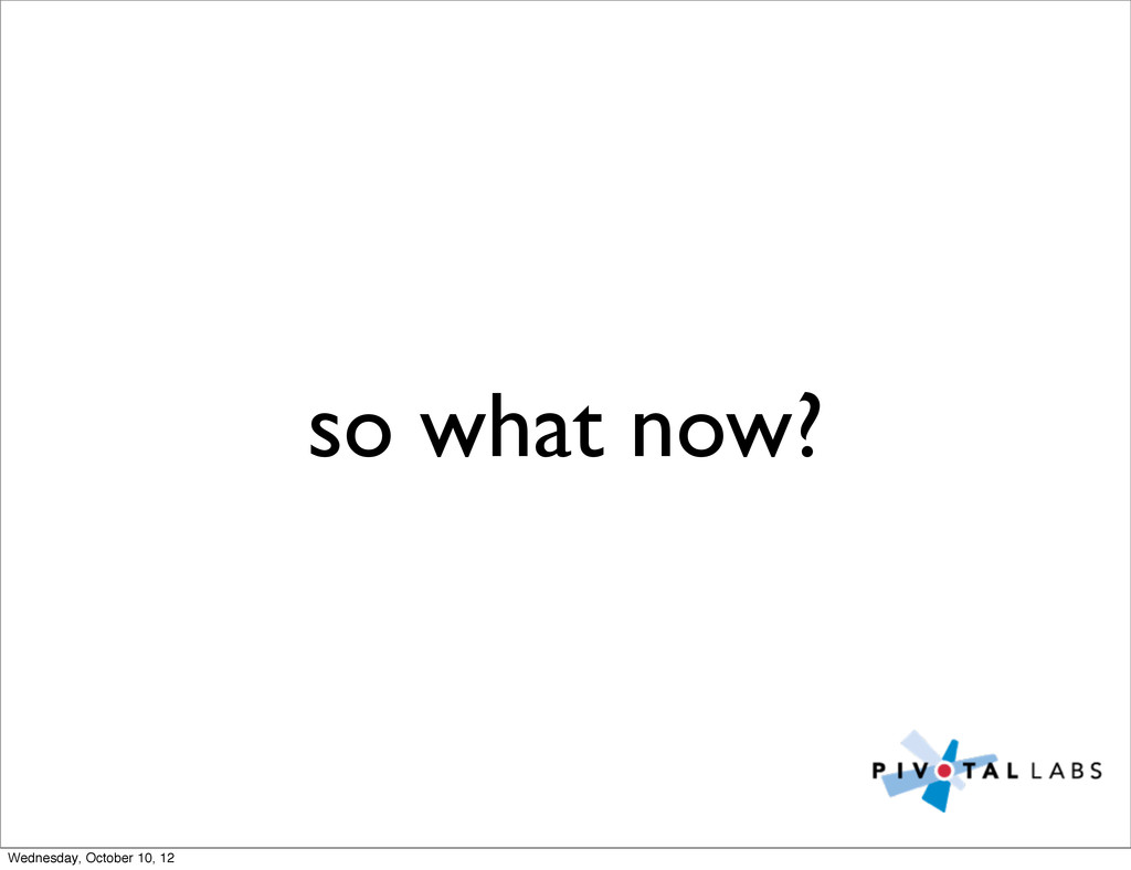 so what now? Wednesday, October 10, 12
