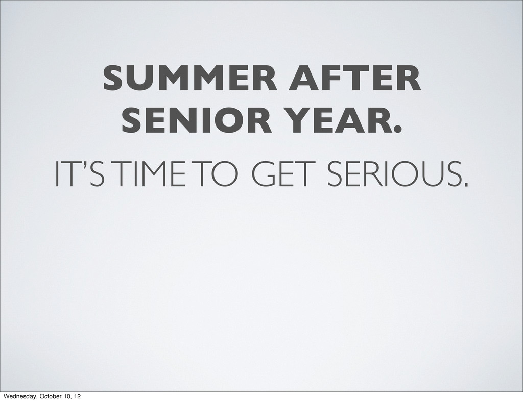 IT'S TIME TO GET SERIOUS. SUMMER AFTER SENIOR Y...