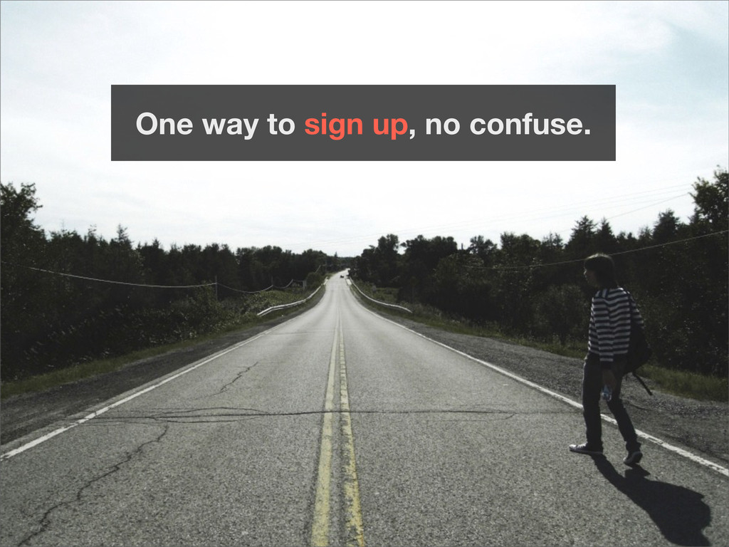 One way to sign up, no confuse.