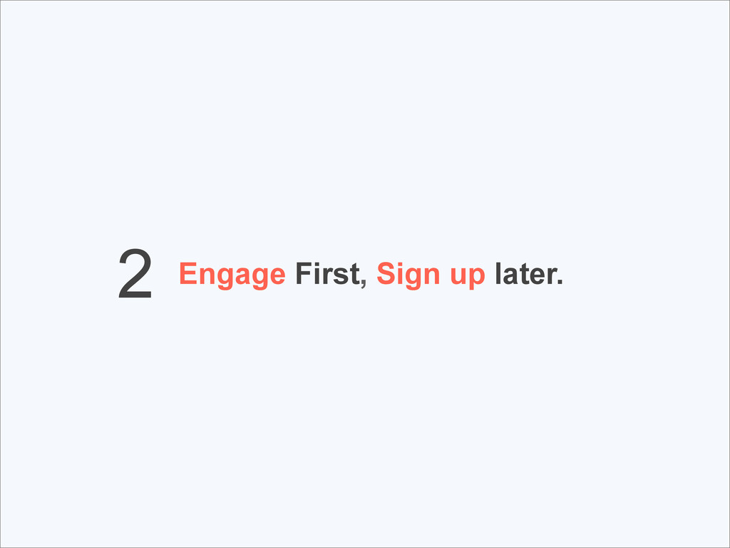 Engage First, Sign up later. 2