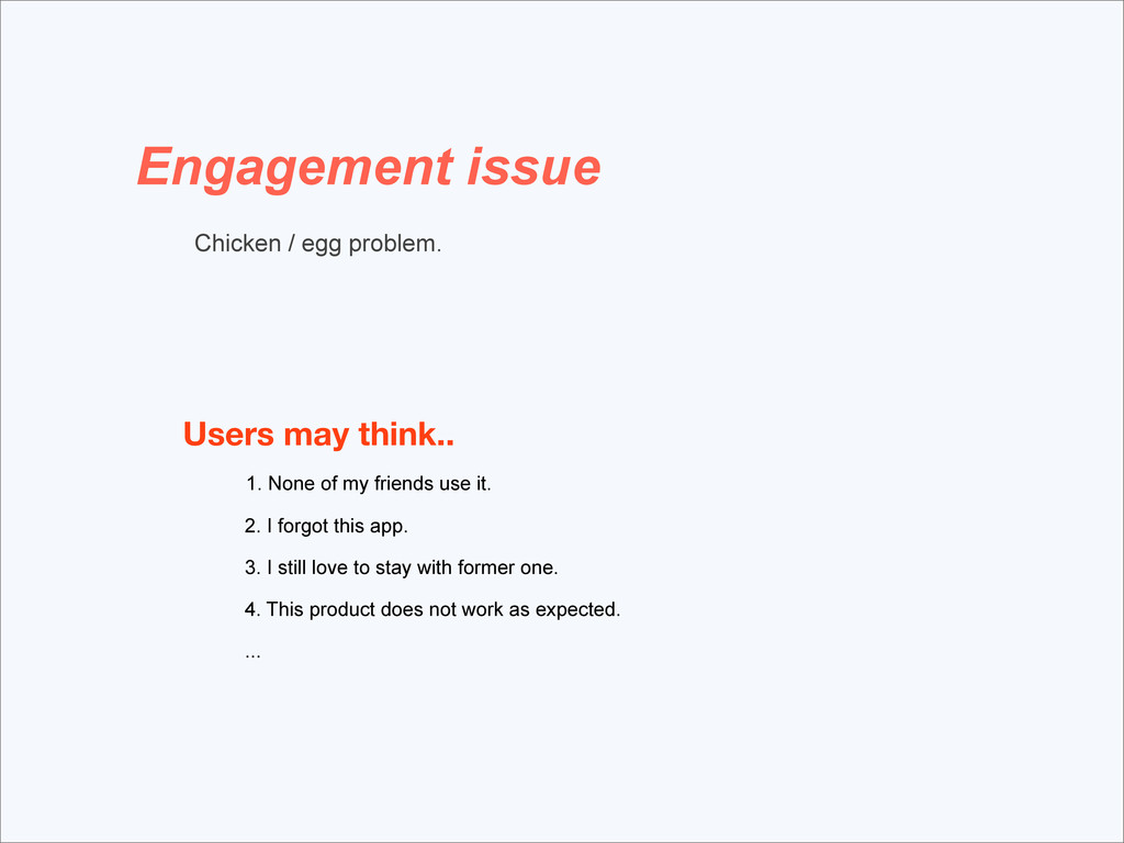 Engagement issue Chicken / egg problem. Users m...