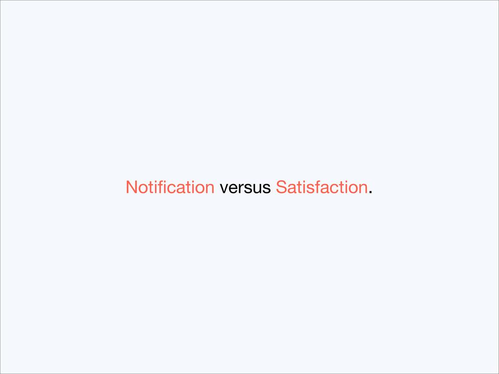 Notification versus Satisfaction.