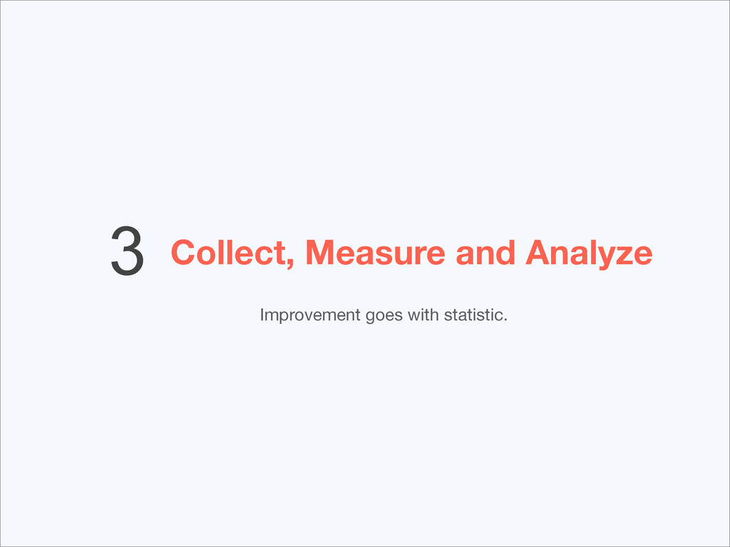 Collect, Measure and Analyze 3 Improvement goes...