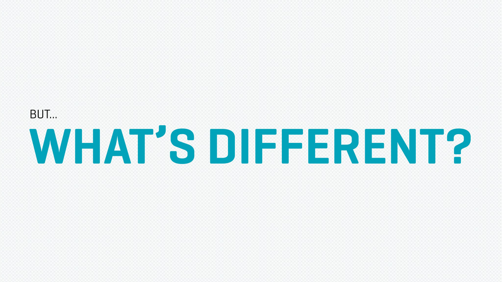 WHAT'S DIFFERENT? BUT...