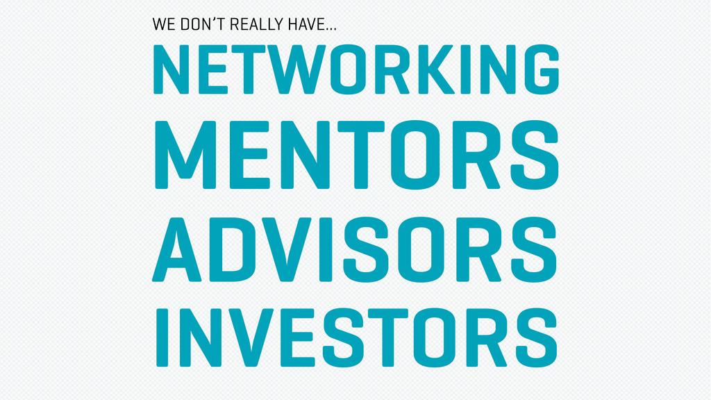NETWORKING MENTORS ADVISORS INVESTORS WE DON'T ...