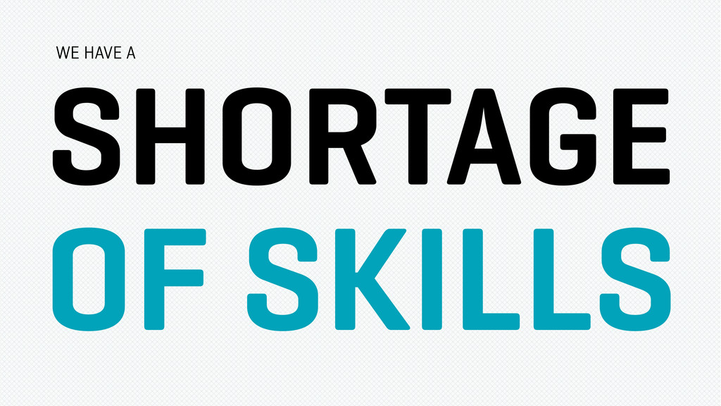 SHORTAGE OF SKILLS WE HAVE A