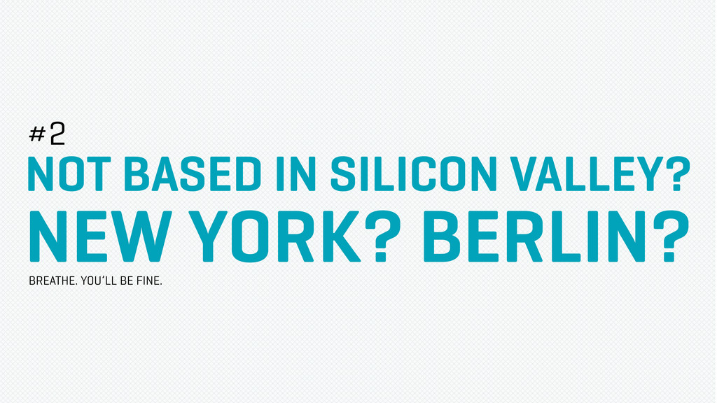 NOT BASED IN SILICON VALLEY? NEW YORK? BERLIN? ...