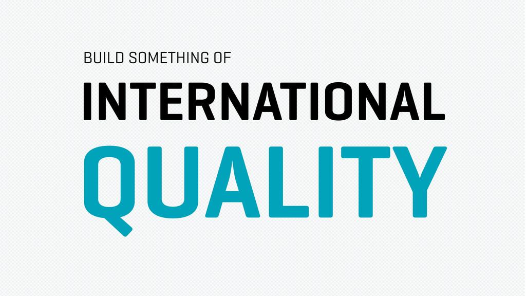 INTERNATIONAL QUALITY BUILD SOMETHING OF